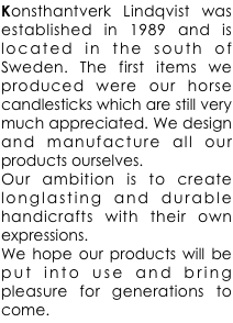Konsthantverk Lindqvist was established in 1989 and is located in the south of Sweden. The first items we produced were our horse candlesticks which are still very much appreciated. We design and manufacture all our products ourselves.